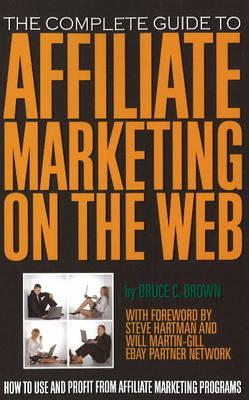 The Complete Guide to Affiliate Marketing on the Web By Brown, Bruce C.